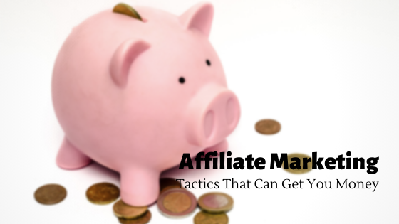 Affiliate Marketing Tactics That Can Get You Money