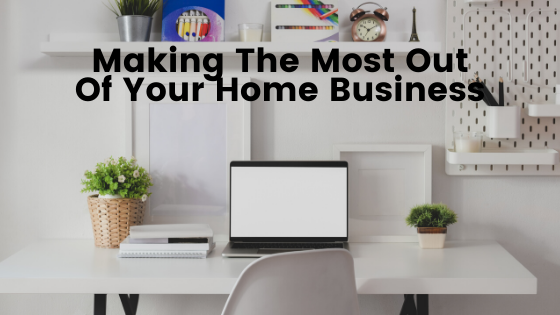 Making The Most Out Of Your Home Business